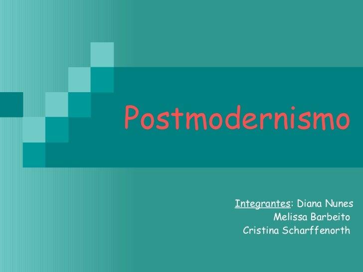Postmodernismo Integrantes : Diana Nunes Melissa Barbeito  Cristina Scharffenorth