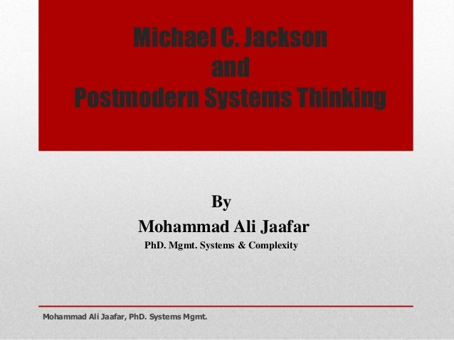 Michael C. Jackson and Postmodern Systems Thinking By Mohammad Ali Jaafar PhD. Mgmt. Systems & Complexity Mohammad Ali Jaa...