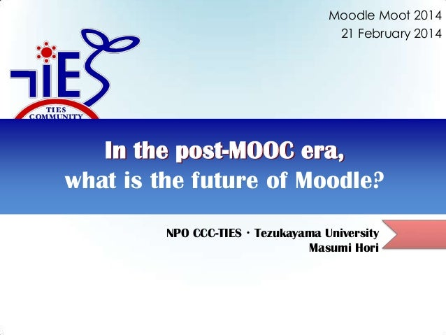 Moodle Moot 2014 21 February 2014  In the post-MOOC era, what is the future of Moodle? NPO CCC-TIES・Tezukayama University ...