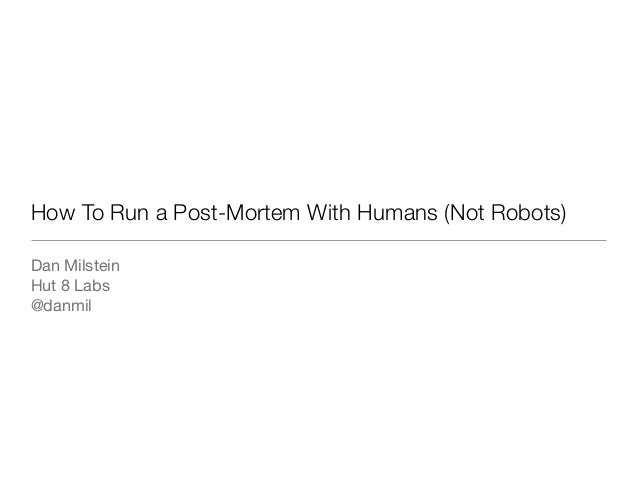 How To Run a Post-Mortem With Humans (Not Robots)Dan MilsteinHut 8 Labs@danmil