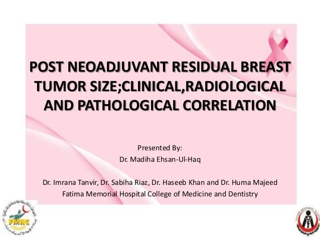 POST NEOADJUVANT RESIDUAL BREAST TUMOR SIZE;CLINICAL,RADIOLOGICAL AND PATHOLOGICAL CORRELATION Presented By: Dr. Madiha Eh...