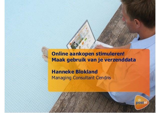 Online aankopen stimuleren! Maak gebruik van je verzenddata Hanneke Blokland Managing Consultant Cendris