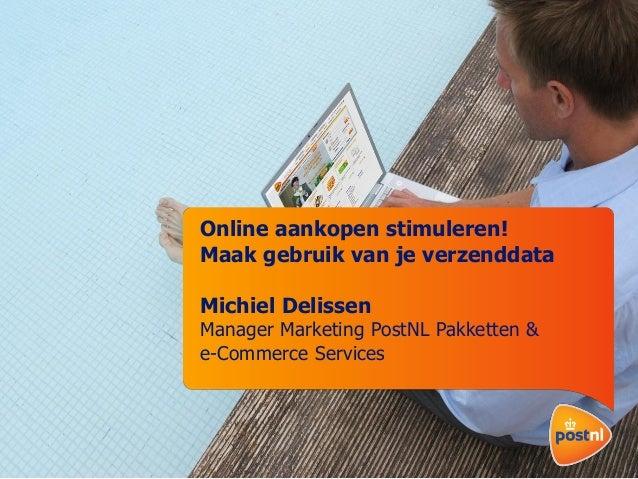 Online aankopen stimuleren! Maak gebruik van je verzenddata Michiel Delissen  Manager Marketing PostNL Pakketten & e-Comme...