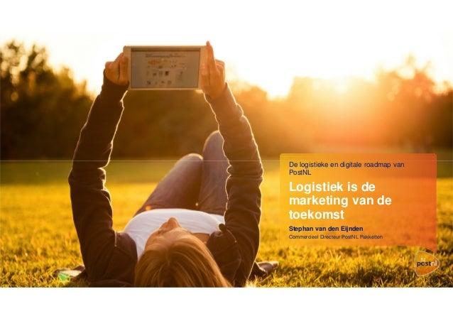 De logistieke en digitale roadmap van PostNL  Logistiek is de marketing van de toekomst Stephan van den Eijnden Commerciee...