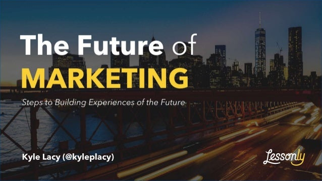 The Future of MARKETING Kyle Lacy (@kyleplacy) Steps to Building Experiences of the Future
