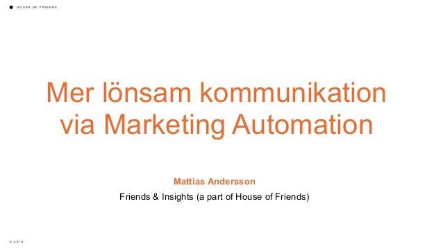 H O U S E O F F R I E N D S © 2 0 1 8 Mer lönsam kommunikation via Marketing Automation Mattias Andersson Friends & Insigh...