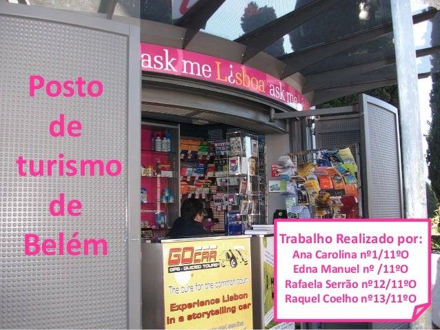 Posto de turismo de Belém Trabalho Realizado por: Ana Carolina nº1/11ºO Edna Manuel nº /11ºO Rafaela Serrão nº12/11ºO Raqu...