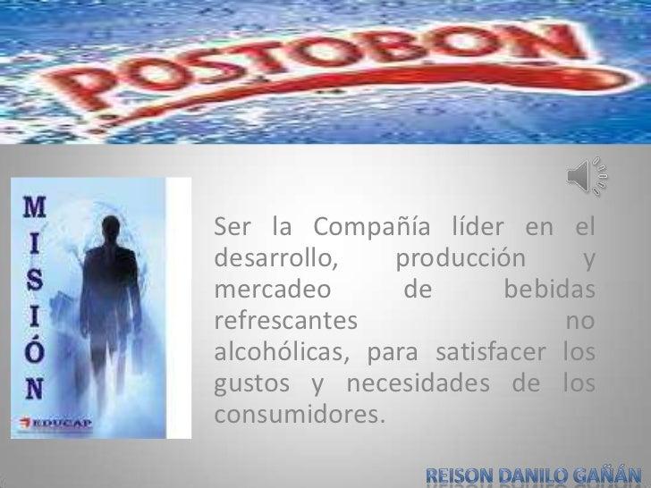 Ser la Compañía líder en el desarrollo, producción y mercadeo de bebidas refrescantes no alcohólicas, para satisfacer los ...