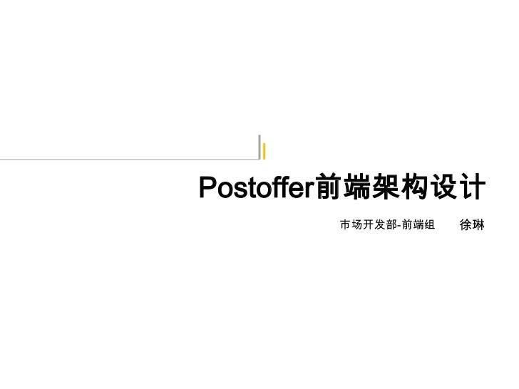 Postoffer前端架构设计       市场开发部-前端组   徐琳