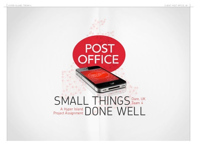 Hyper ISl and, Tream 4  Client: Post Office, UK  SMALL THINGS DONE WELL Dare, UK Team 4  A Hyper Island Project Assignment
