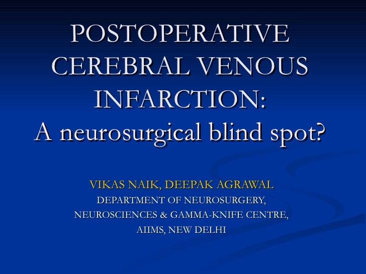 POSTOPERATIVE CEREBRAL VENOUS INFARCTION: A neurosurgical blind spot? VIKAS NAIK, DEEPAK AGRAWAL DEPARTMENT OF NEUROSURGER...