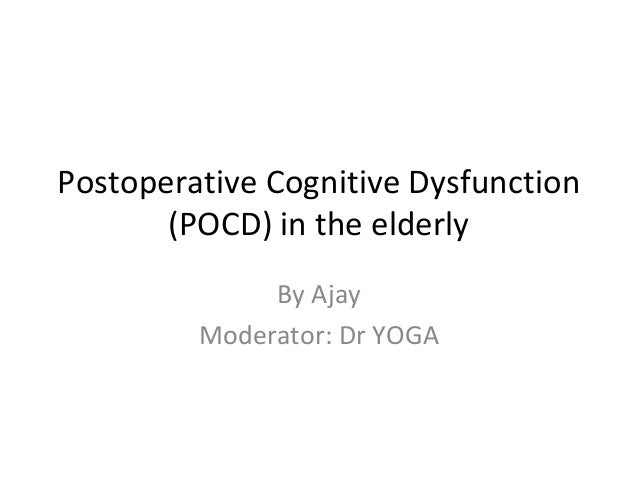 Postoperative Cognitive Dysfunction (POCD) in the elderly By Ajay Moderator: Dr YOGA
