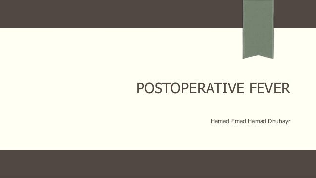 POSTOPERATIVE FEVER Hamad Emad Hamad Dhuhayr