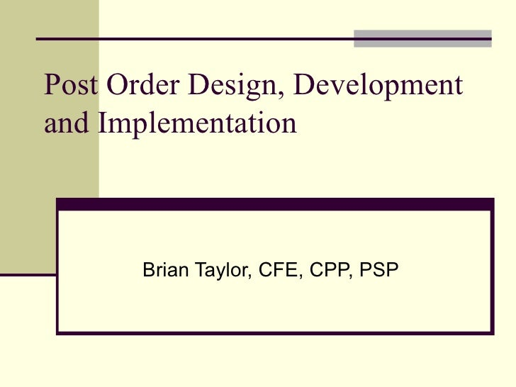 Post Order Design, Development and Implementation  Brian Taylor, CFE, CPP, PSP