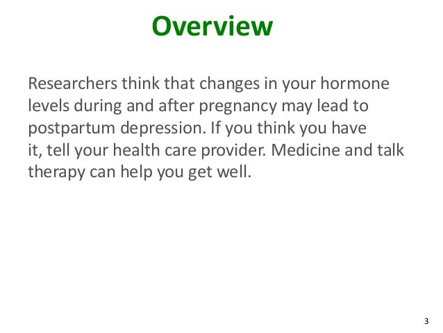 3OverviewResearchers think that changes in your hormonelevels during and after pregnancy may lead topostpartum depression....