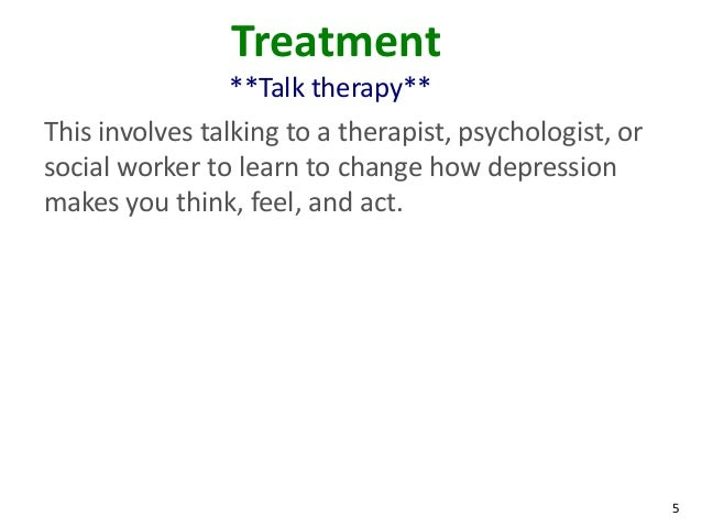 5Treatment**Talk therapy**This involves talking to a therapist, psychologist, orsocial worker to learn to change how depre...