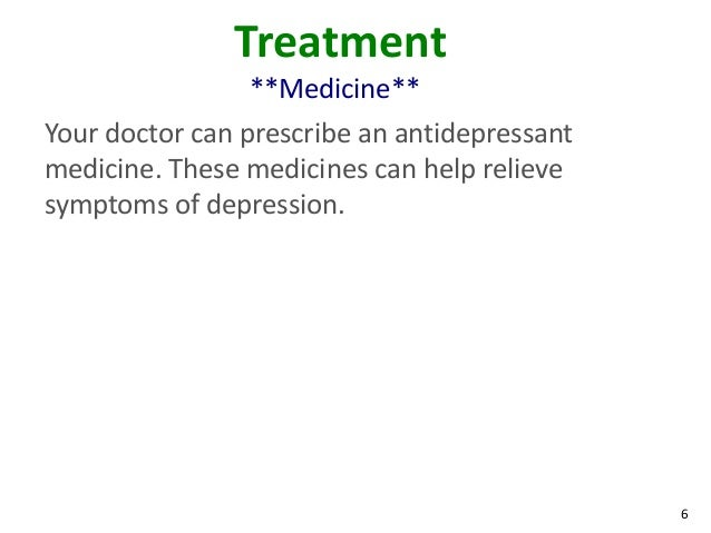 6Treatment**Medicine**Your doctor can prescribe an antidepressantmedicine. These medicines can help relievesymptoms of dep...