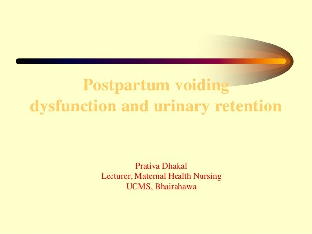 Postpartum voiding dysfunction and urinary retention Prativa Dhakal Lecturer, Maternal Health Nursing UCMS, Bhairahawa