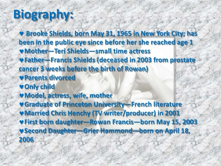 Biography:<br /><ul><li> Brooke Shields, born May 31, 1965 in New York City; has been in the public eye since before her s...