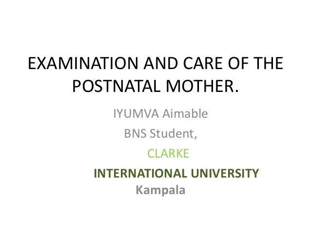 EXAMINATION AND CARE OF THE POSTNATAL MOTHER. IYUMVA Aimable BNS Student, CLARKE INTERNATIONAL UNIVERSITY Kampala