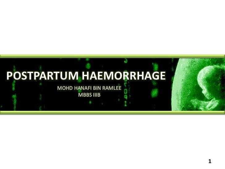 POSTPARTUM HAEMORRHAGE<br />MOHD HANAFI BIN RAMLEE<br />MBBS IIIB<br />1<br />