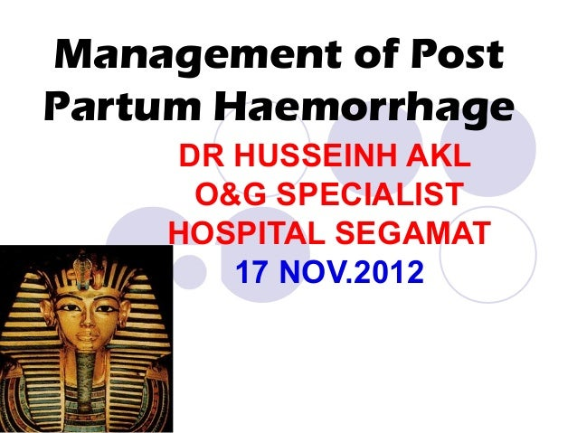 Management of Post Partum Haemorrhage DR HUSSEINH AKL O&G SPECIALIST HOSPITAL SEGAMAT 17 NOV.2012