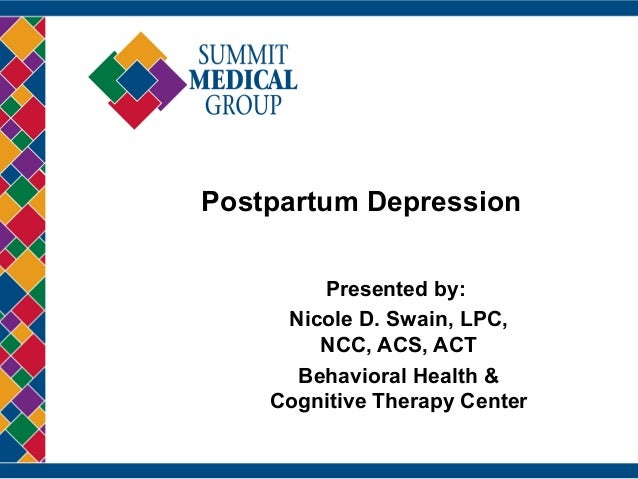 Postpartum Depression Presented by: Nicole D. Swain, LPC, NCC, ACS, ACT Behavioral Health & Cognitive Therapy Center