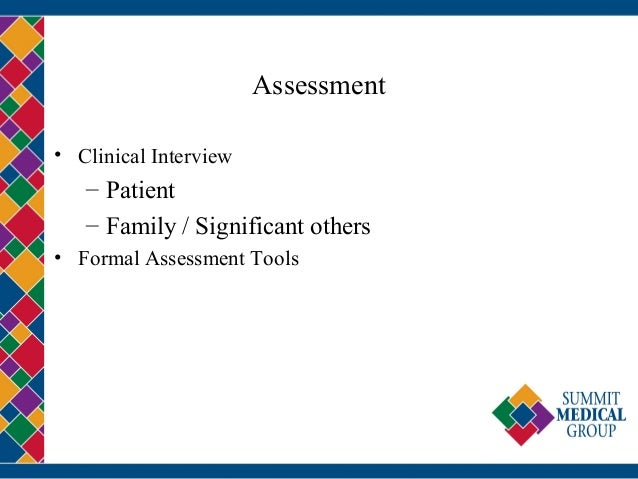 Assessment • Clinical Interview – Patient – Family / Significant others • Formal Assessment Tools