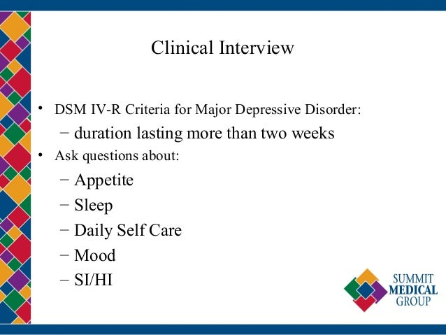 Clinical Interview • DSM IV-R Criteria for Major Depressive Disorder: – duration lasting more than two weeks • Ask questio...