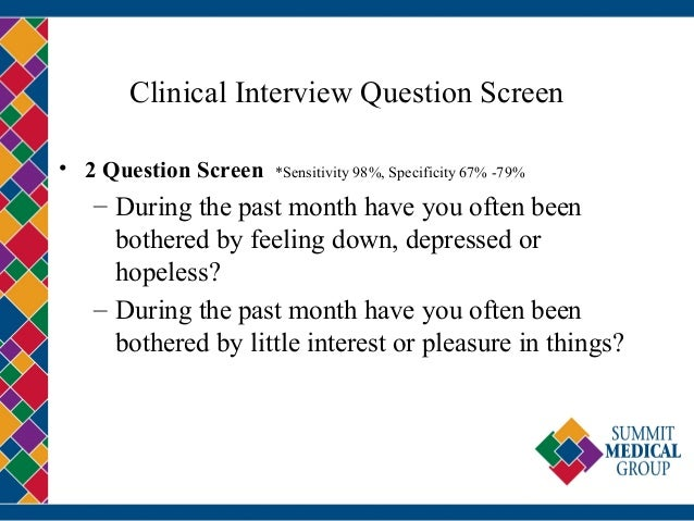 Clinical Interview Question Screen • 2 Question Screen *Sensitivity 98%, Specificity 67% -79% – During the past month have...