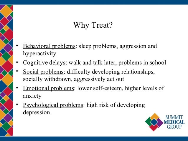 Why Treat? • Behavioral problems: sleep problems, aggression and hyperactivity • Cognitive delays: walk and talk later, pr...