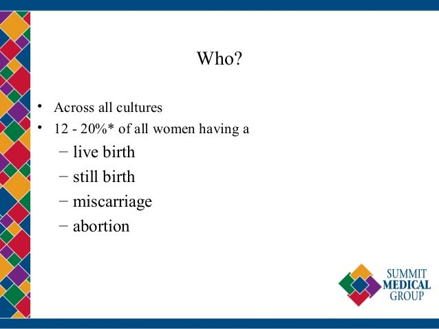 Who? • Across all cultures • 12 - 20%* of all women having a – live birth – still birth – miscarriage – abortion