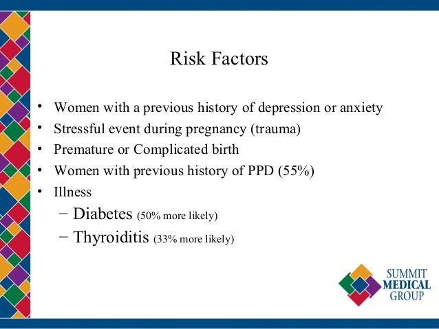 Risk Factors • Women with a previous history of depression or anxiety • Stressful event during pregnancy (trauma) • Premat...