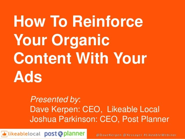 How To Reinforce Your Organic Content With Your Ads Presented by: Dave Kerpen: CEO, Likeable Local Joshua Parkinson: CEO, ...