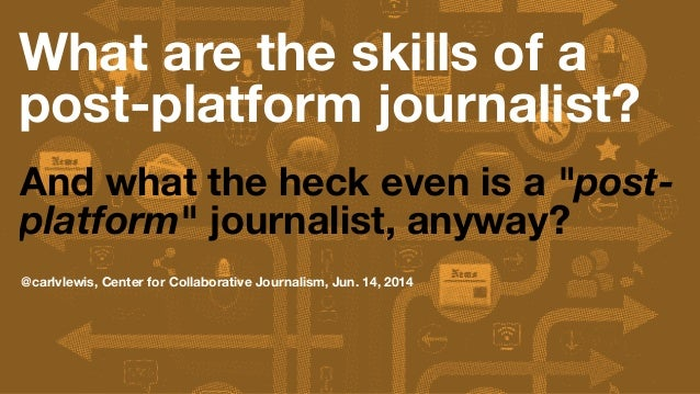 "What are the skills of a post-platform journalist? And what the heck even is a ""post- platform"" journalist, anyway? @carlv..."