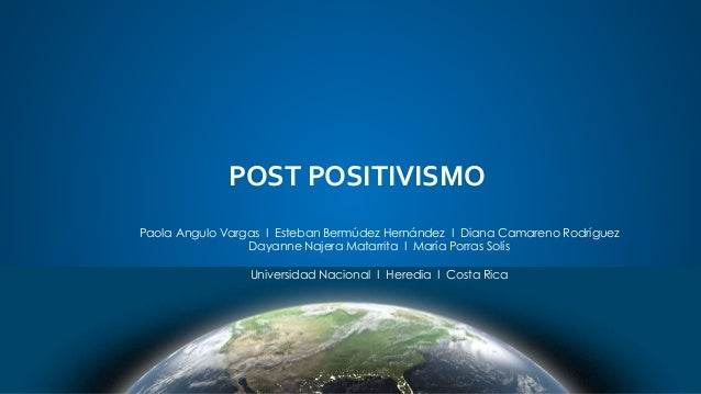 POST POSITIVISMO Paola Angulo Vargas I Esteban Bermúdez Hernández I Diana Camareno Rodríguez Dayanne Najera Matarrita I Ma...