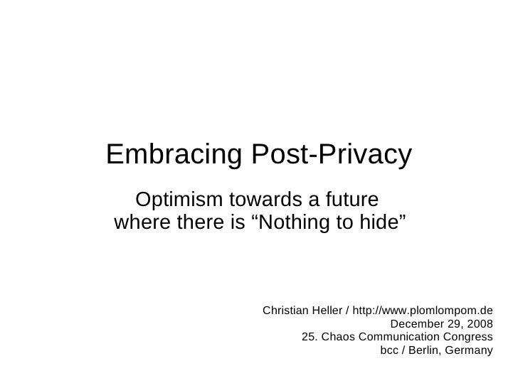 """Embracing Post-Privacy   Optimism towards a future where there is """"Nothing to hide""""                    Christian Heller / ..."""