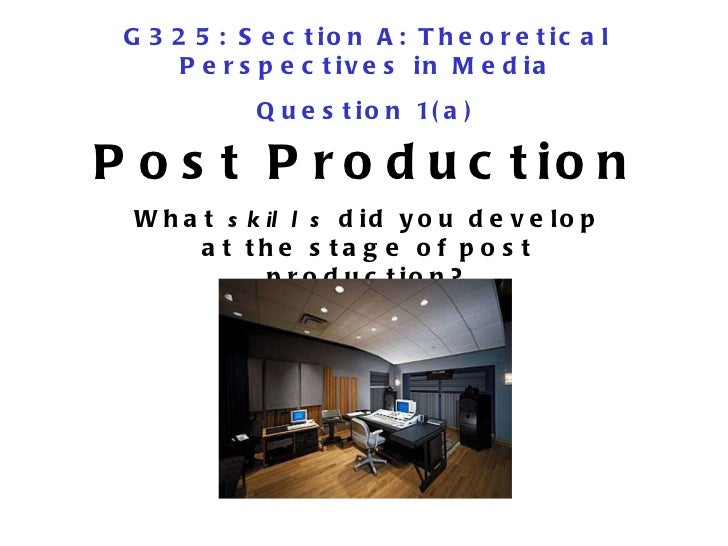 Post Production What  skills  did you develop at the stage of post production? G325: Section A: Theoretical Perspectives i...