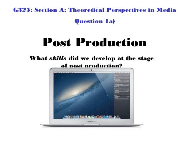 G325: Section A: Theoretical Perspectives in Media                   Question 1a)        Post Production     What skills d...