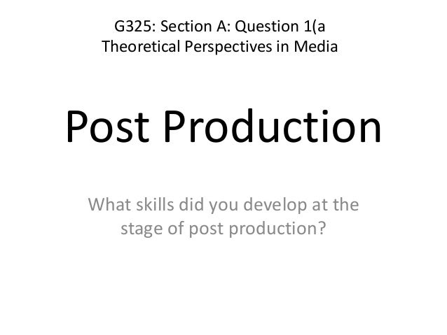 Post Production What skills did you develop at the stage of post production? G325: Section A: Question 1(a Theoretical Per...