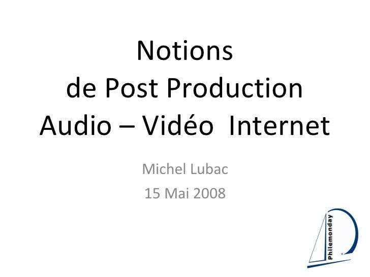 Notions de Post Production Audio – Vidéo  Internet Michel Lubac 15 Mai 2008