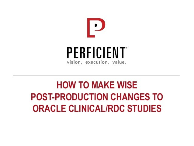 HOW TO MAKE WISE POST-PRODUCTION CHANGES TO ORACLE CLINICAL/RDC STUDIES