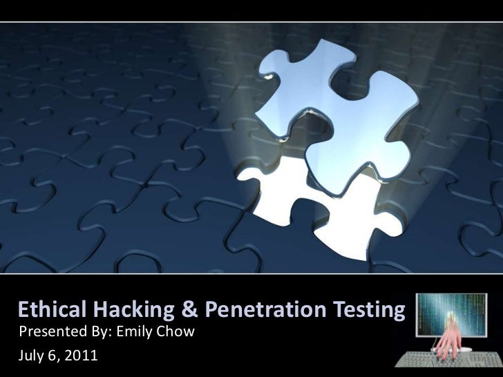Ethical Hacking & Penetration Testing<br />Presented By: Emily Chow<br />July 6, 2011<br />