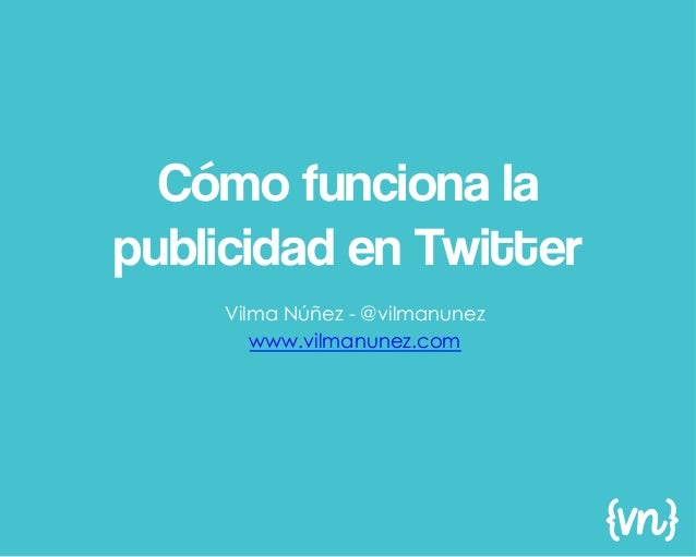 Cómo funciona lapublicidad en Twitter    Vilma Núñez - @vilmanunez       www.vilmanunez.com