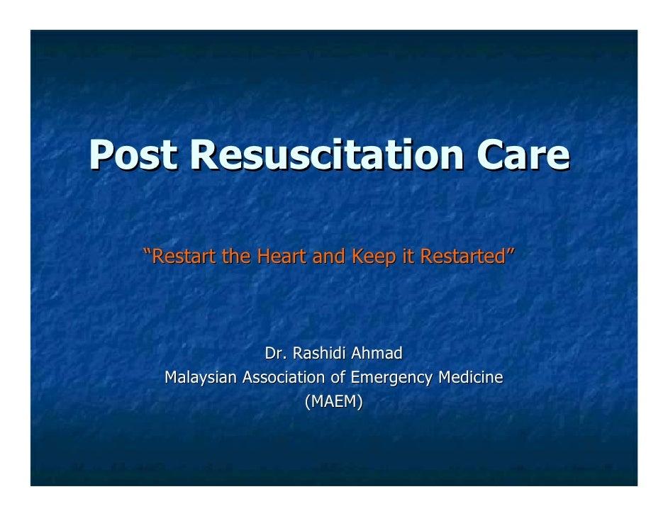 "Post Resuscitation Care    ""Restart the Heart and Keep it Restarted""                     Dr. Rashidi Ahmad     Malaysian A..."