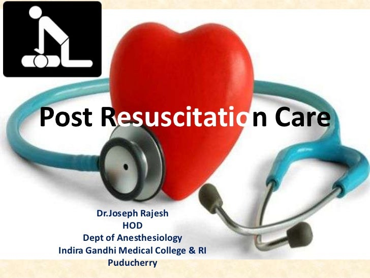 Post Resuscitation Care          Dr.Joseph Rajesh                HOD       Dept of Anesthesiology Indira Gandhi Medical Co...
