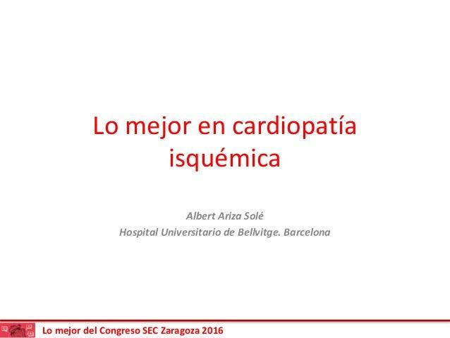 Lo mejor del Congreso SEC Zaragoza 2016 Lo mejor en cardiopatía isquémica Albert Ariza Solé Hospital Universitario de Bell...