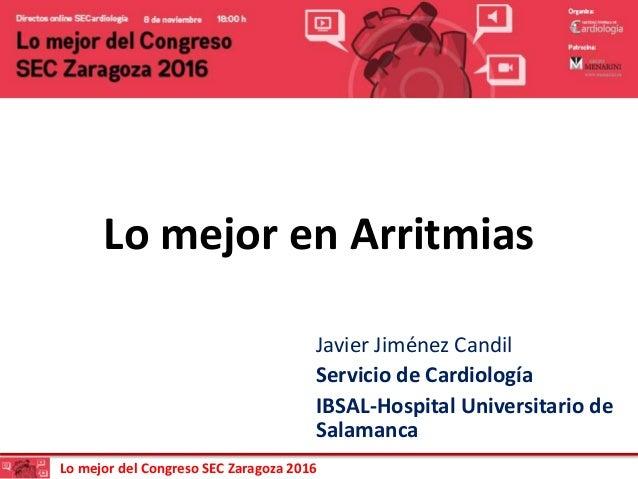 Lo mejor del Congreso SEC Zaragoza 2016 Lo mejor en Arritmias Javier Jiménez Candil Servicio de Cardiología IBSAL-Hospital...