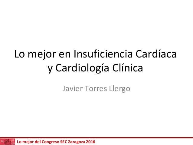 Lo mejor del Congreso SEC Zaragoza 2016 Lo mejor en Insuficiencia Cardíaca y Cardiología Clínica Javier Torres Llergo