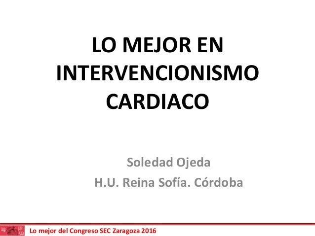 Lo mejor del Congreso SEC Zaragoza 2016 LO MEJOR EN INTERVENCIONISMO CARDIACO Soledad Ojeda H.U. Reina Sofía. Córdoba